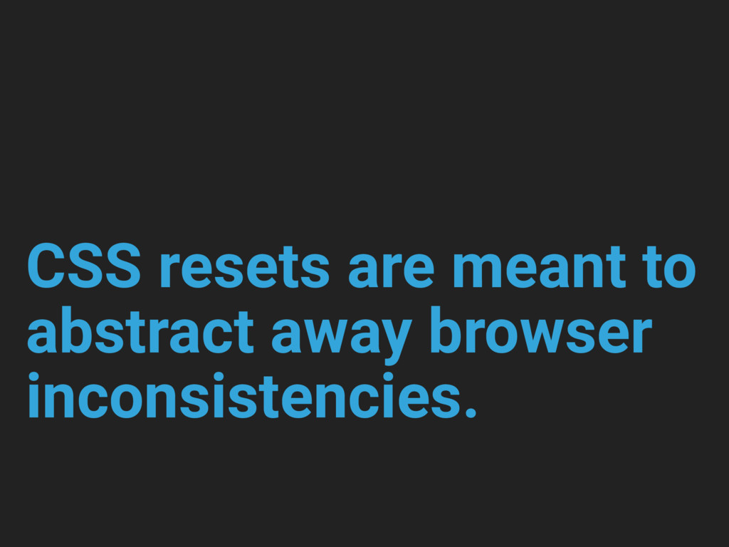 CSS resets are meant to abstract away browser i...