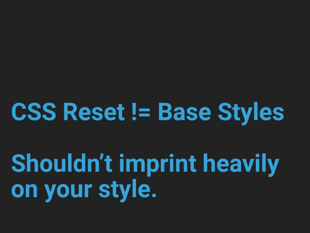 CSS Reset != Base Styles Shouldn't imprint heav...