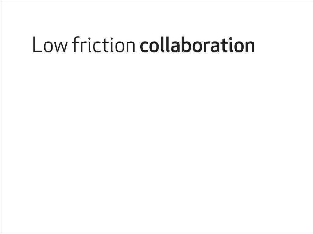Low friction collaboration
