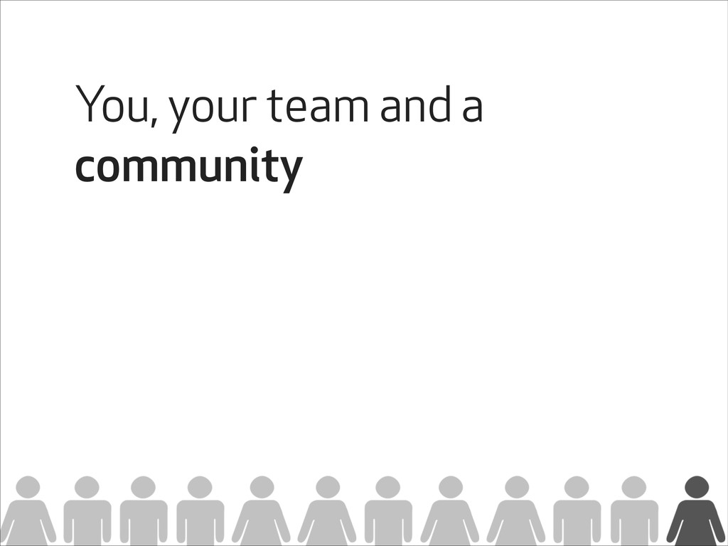 You, your team and a community