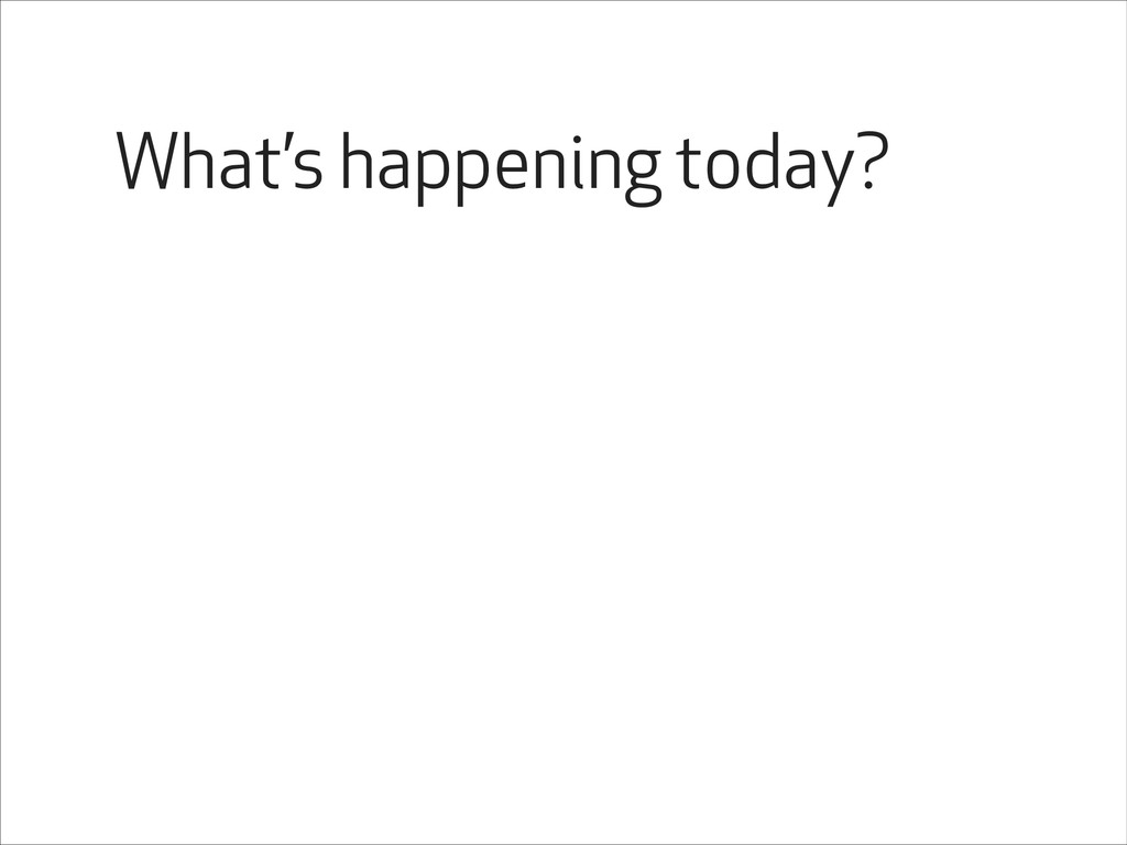 What's happening today?