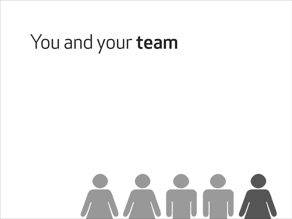 You and your team