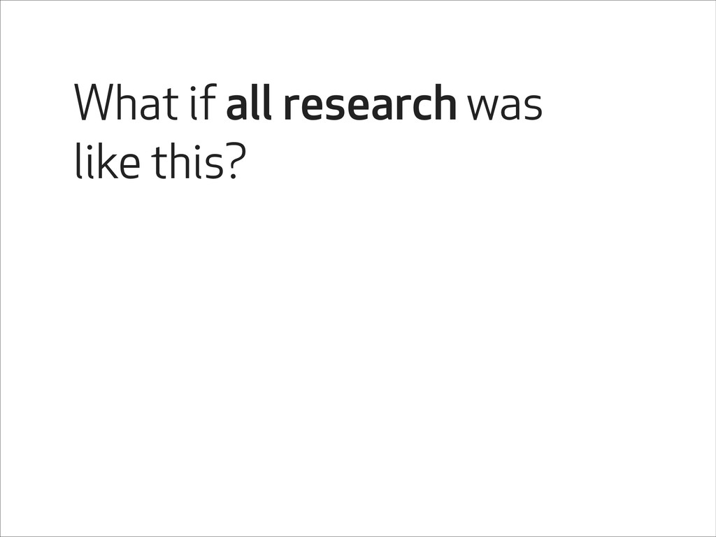What if all research was like this?
