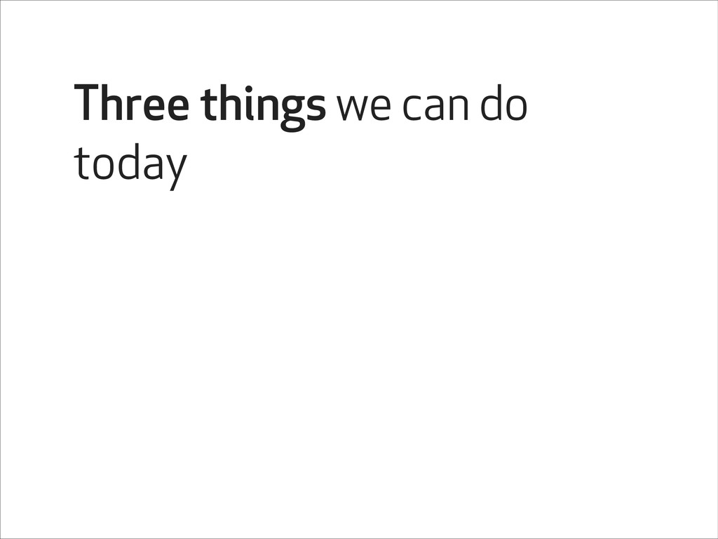 Three things we can do today
