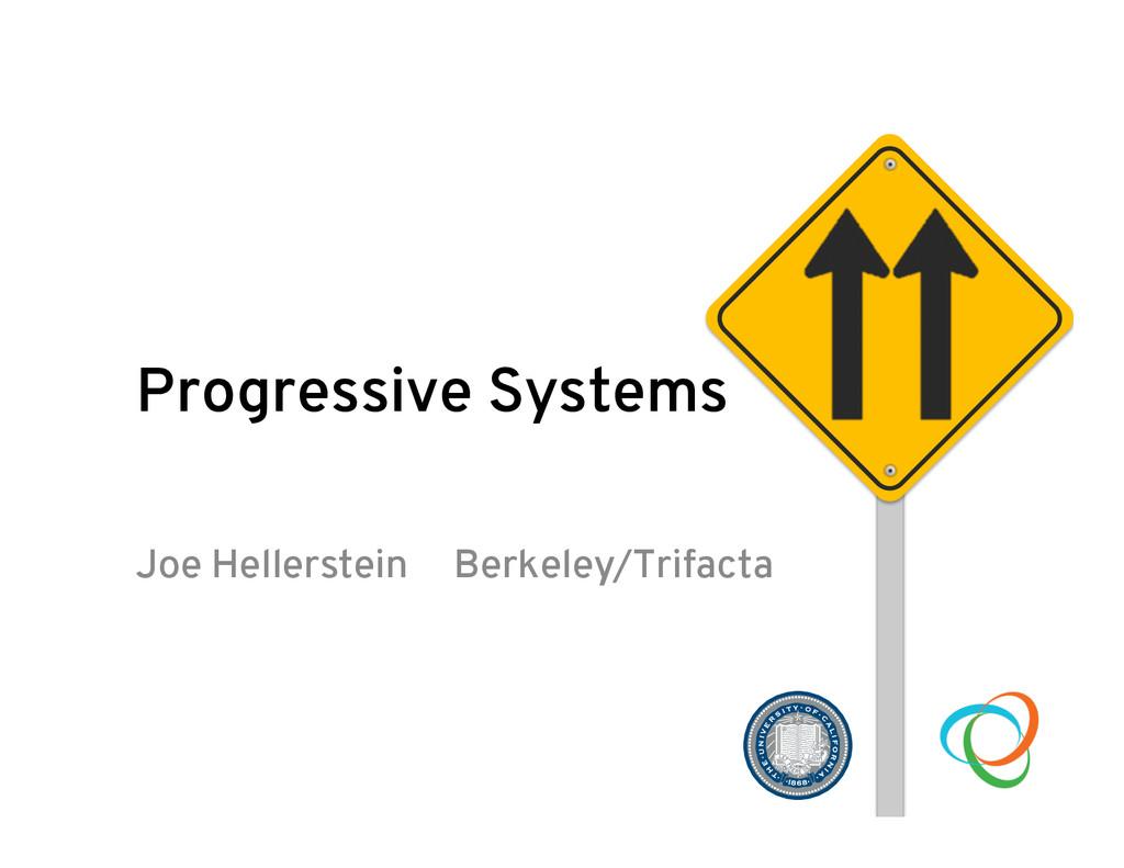 Progressive Systems Joe Hellerstein Berkeley/Tr...