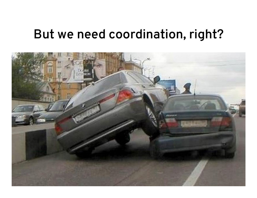 But we need coordination, right?