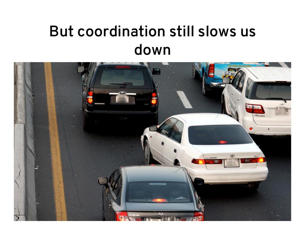 But coordination still slows us down