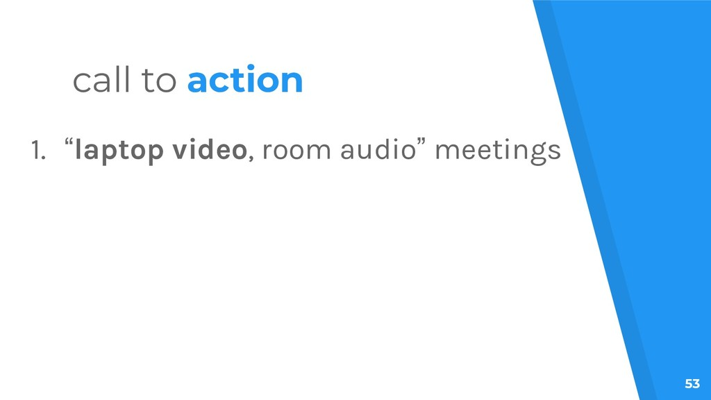 "53 call to action 1. ""laptop video, room audio""..."