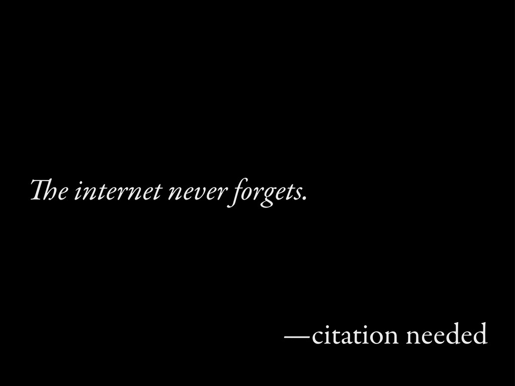 e internet never forgets. —citation needed