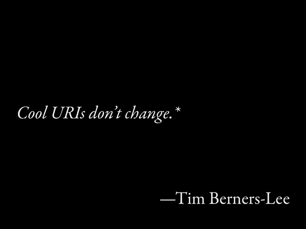 Cool URIs don't change.* —Tim Berners-Lee