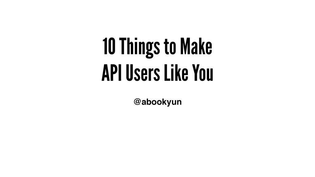 10 Things to Make API Users Like You @abookyun