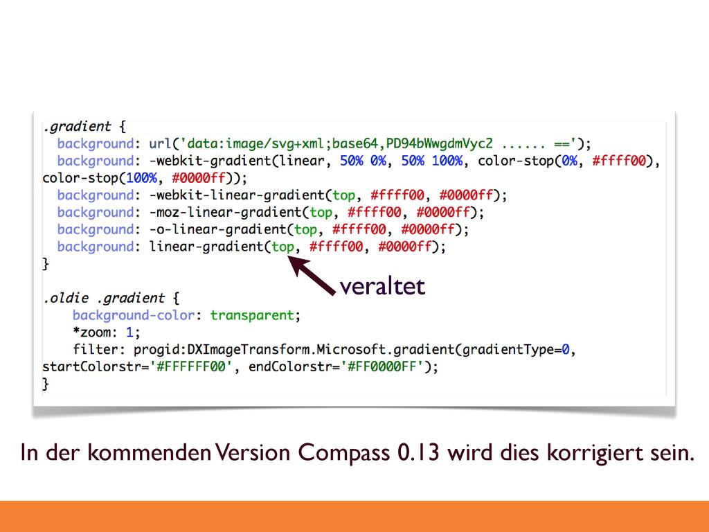 veraltet! In der kommenden Version Compass 0.13...