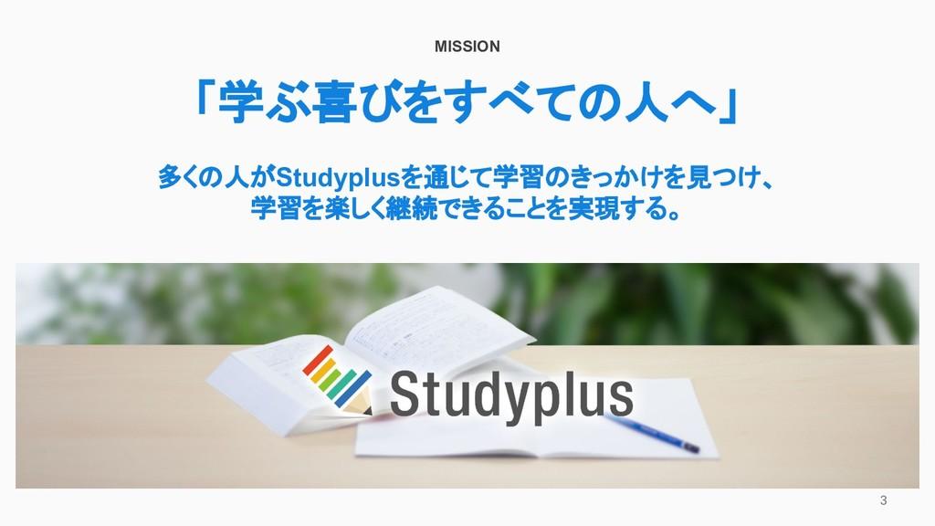 3 MISSION 「学ぶ喜びをすべての人へ」 多くの人がStudyplusを通じて学習のきっ...