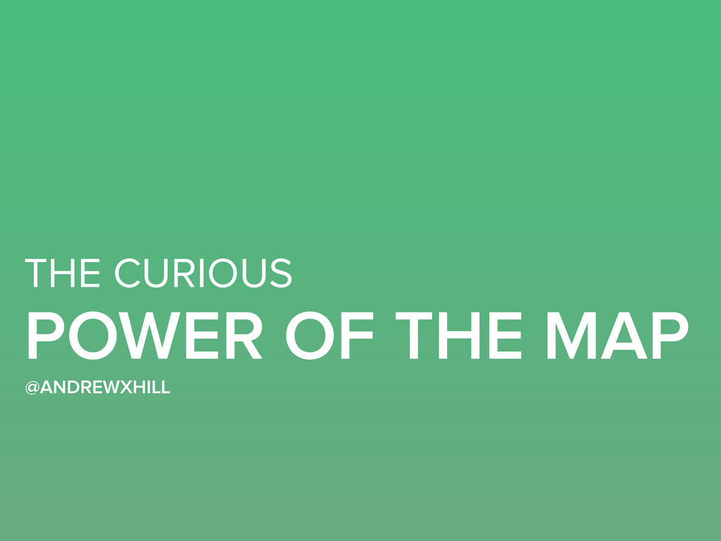 THE CURIOUS POWER OF THE MAP @ANDREWXHILL