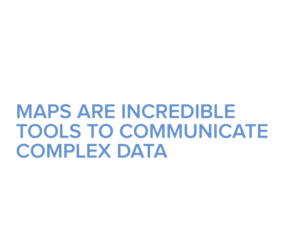 MAPS ARE INCREDIBLE TOOLS TO COMMUNICATE COMPLE...