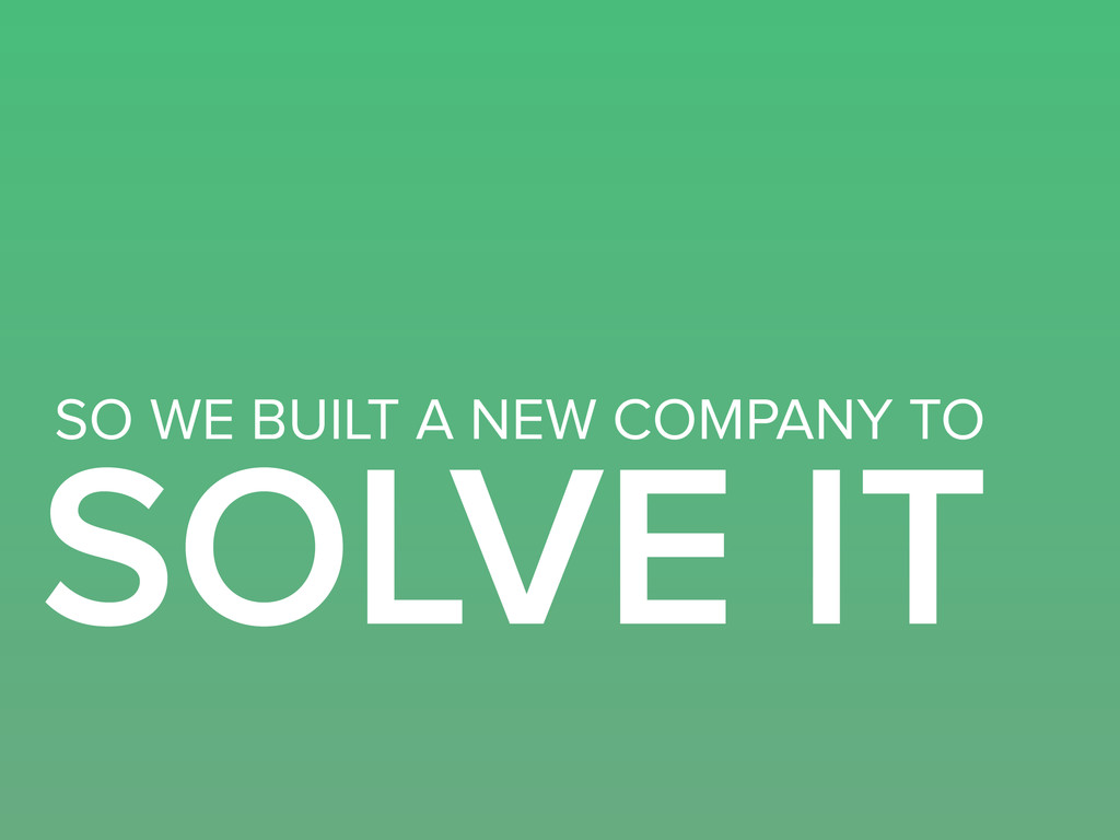 SOLVE IT SO WE BUILT A NEW COMPANY TO