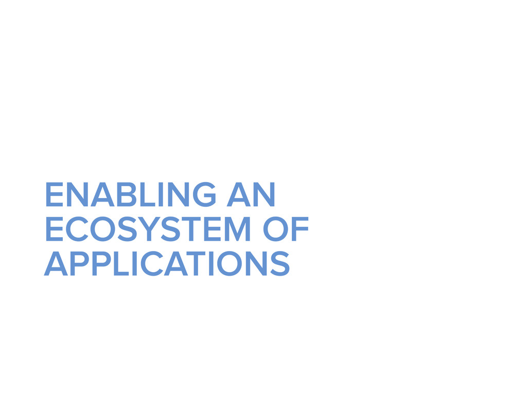 ENABLING AN ECOSYSTEM OF APPLICATIONS