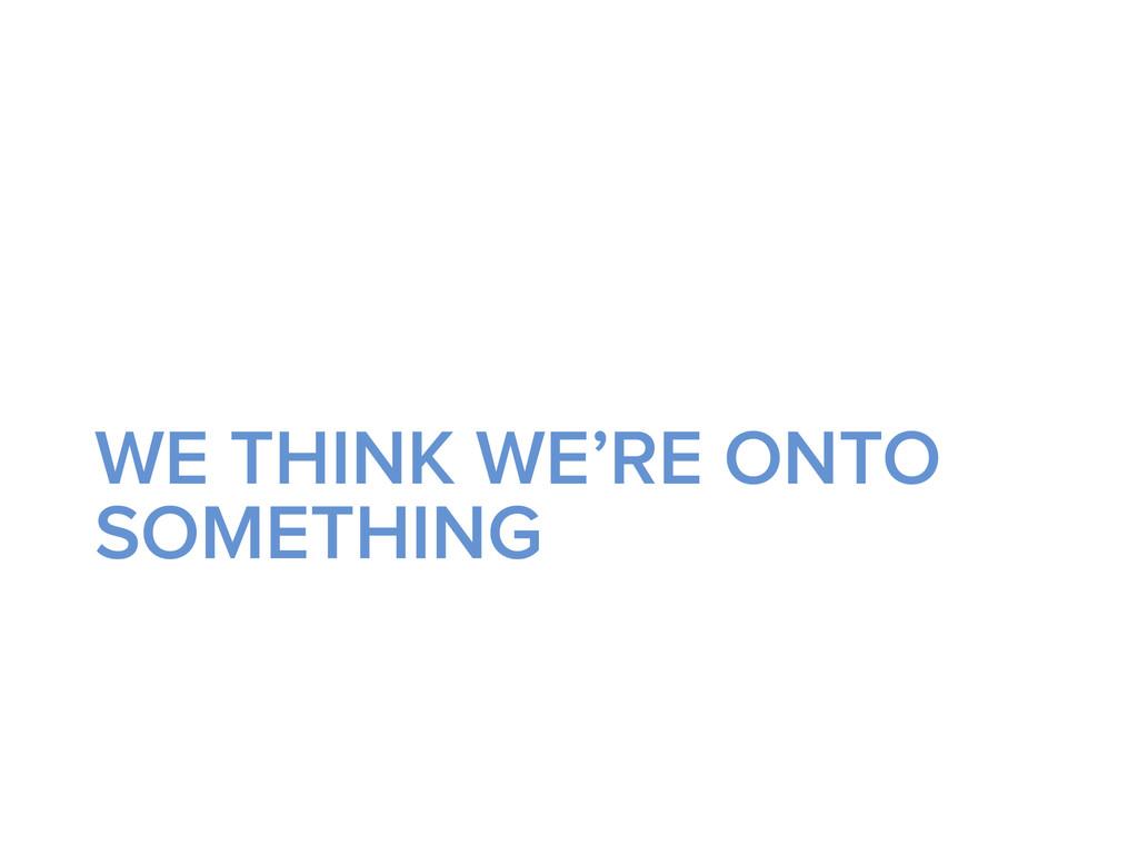 WE THINK WE'RE ONTO SOMETHING