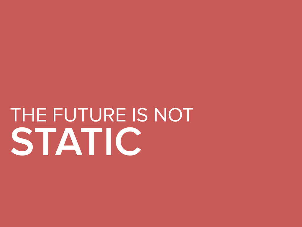 THE FUTURE IS NOT STATIC
