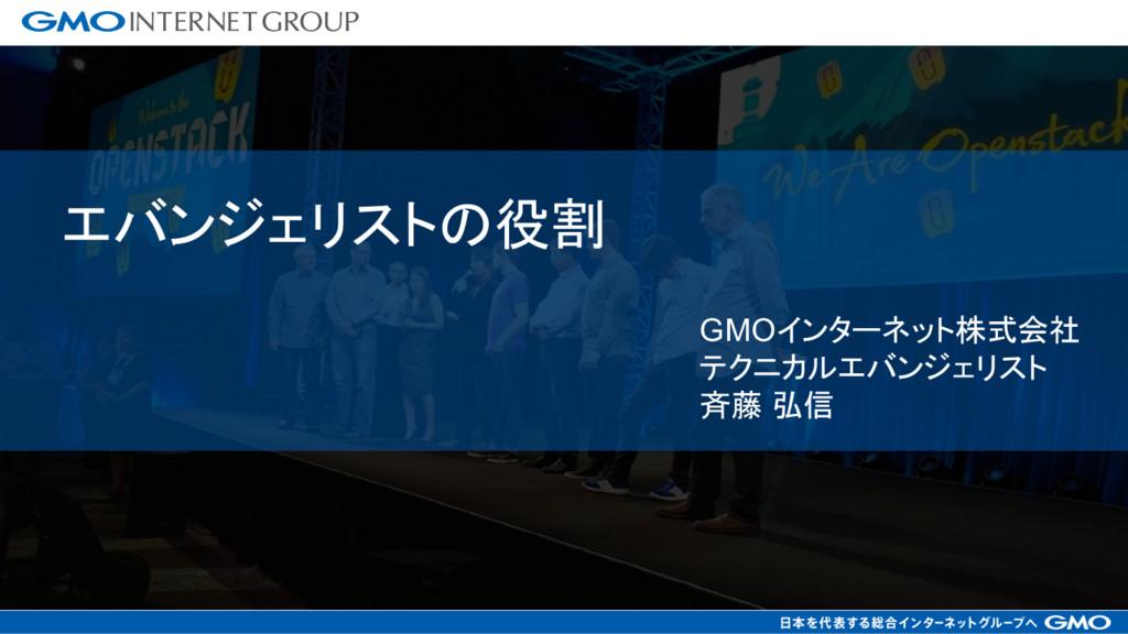 GMOインターネット株式会社 テクニカルエバンジェリスト 斉藤 弘信 エバンジェリストの役割