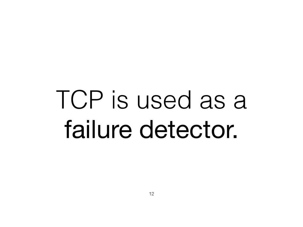 TCP is used as a failure detector. 12