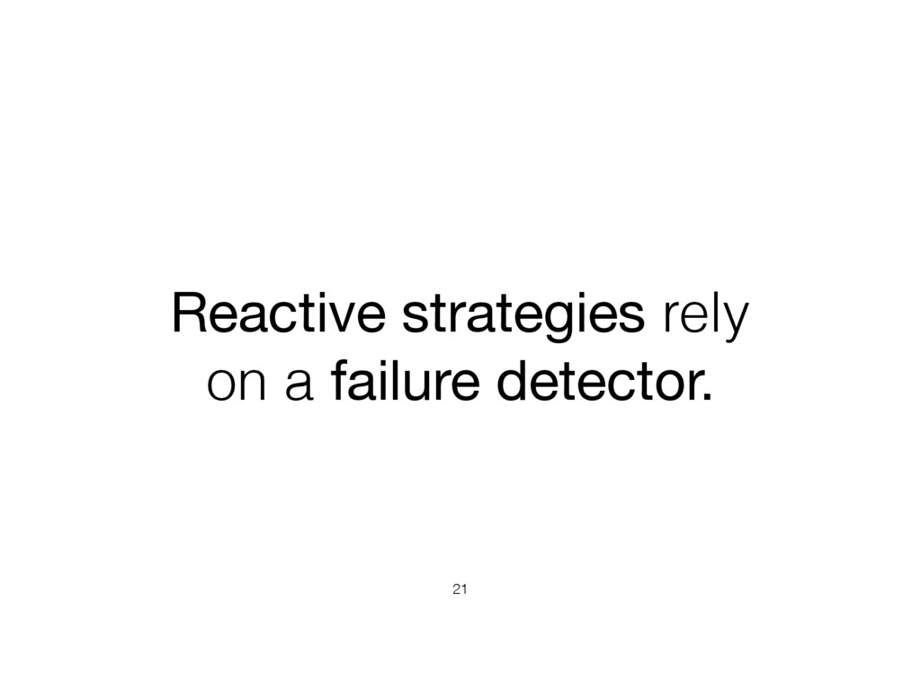Reactive strategies rely on a failure detector....