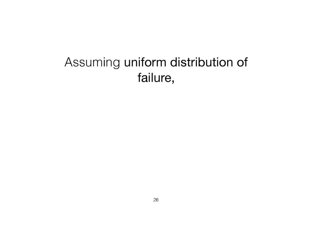 Assuming uniform distribution of failure, 26