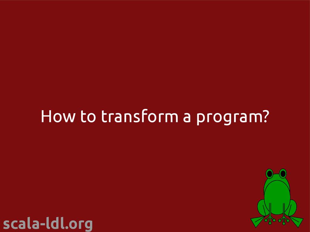 scala-ldl.org How to transform a program?