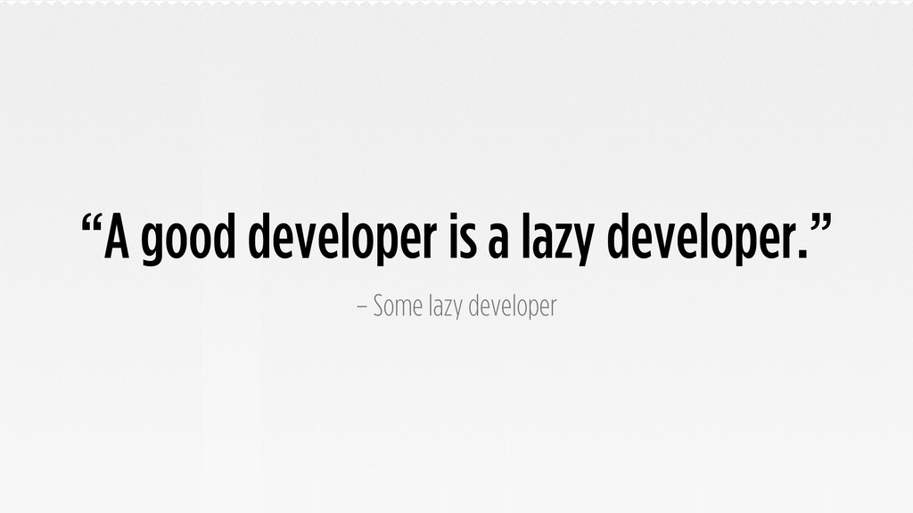 """A good developer is a lazy developer."" – Some ..."