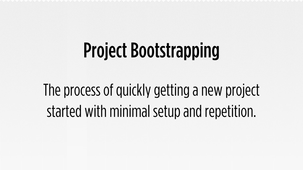 Project Bootstrapping The process of quickly ge...