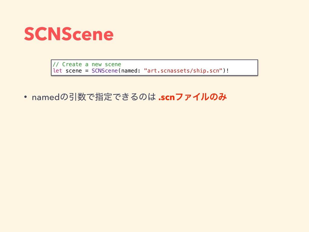 SCNScene • namedͷҾͰࢦఆͰ͖Δͷ .scnϑΝΠϧͷΈ // Creat...