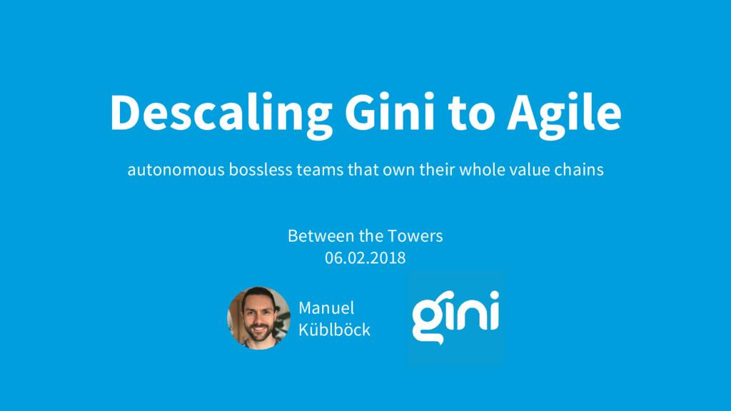 Descaling Gini to Agile autonomous bossless tea...