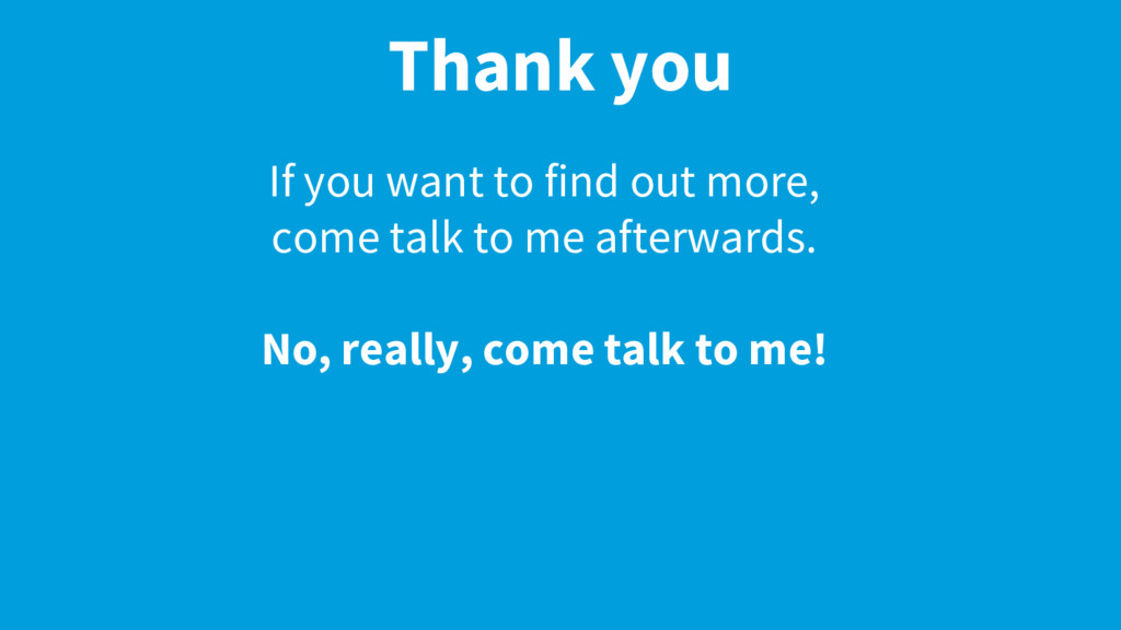 Thank you If you want to find out more, come ta...