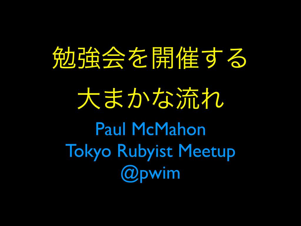 ษڧձΛ։࠵͢Δ େ·͔ͳྲྀΕ Paul McMahon Tokyo Rubyist Meet...