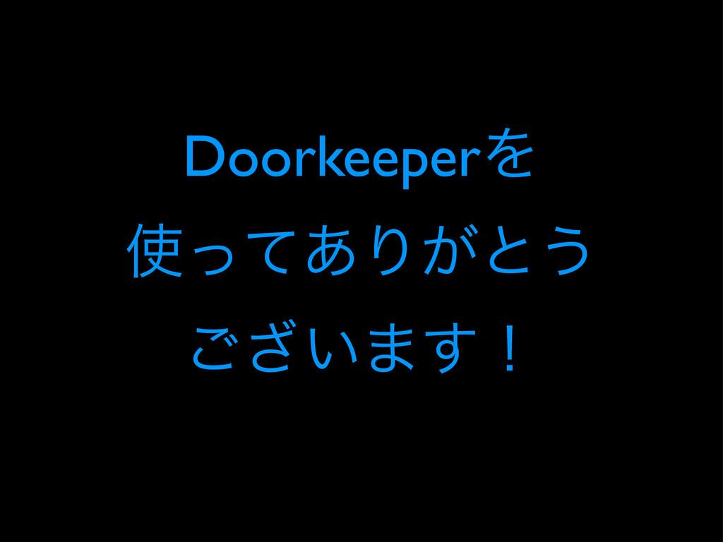 DoorkeeperΛ ͬͯ͋Γ͕ͱ͏ ͍͟͝·͢ʂ