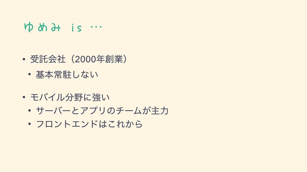 ゆめみ is … • डୗձࣾʢ2000ۀʣ • جຊৗற͠ͳ͍ • ϞόΠϧʹڧ͍ ...
