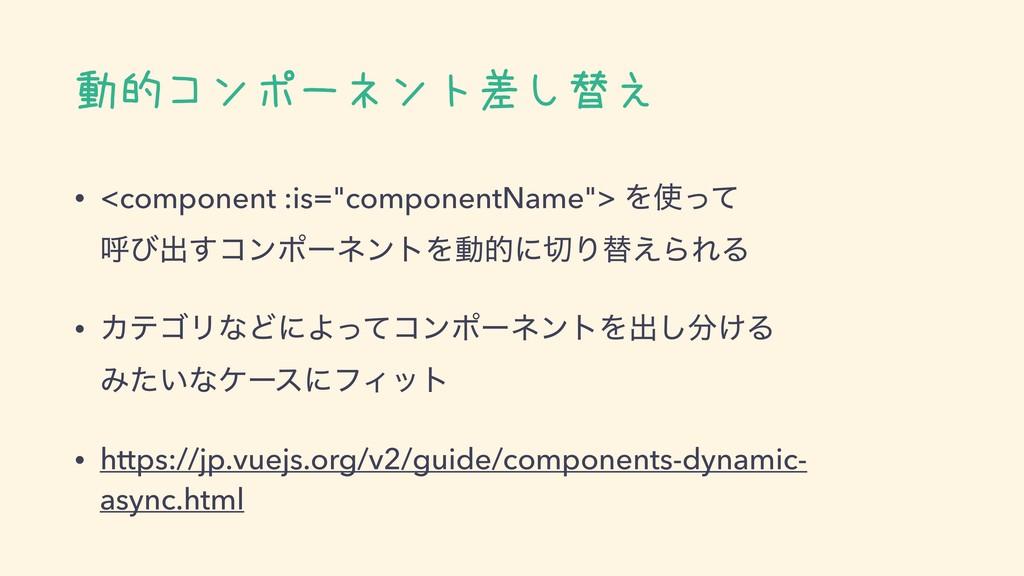"""動的コンポーネント差し替え • <component :is=""""componentName"""">..."""
