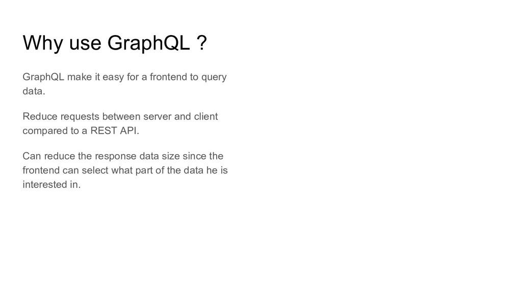 Why use GraphQL ? GraphQL make it easy for a fr...