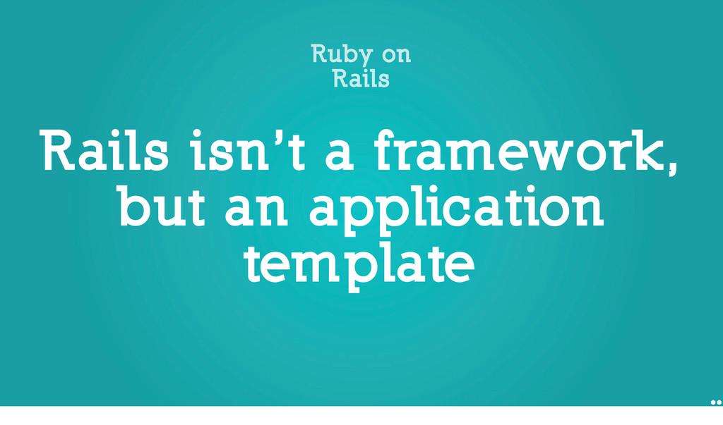 Rails isn't a framework, but an application tem...