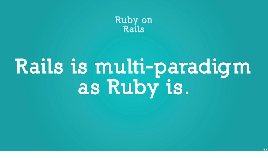 Rails is multi-paradigm as Ruby is. Ruby on Rai...