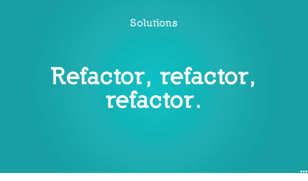 Refactor, refactor, refactor. Solutions