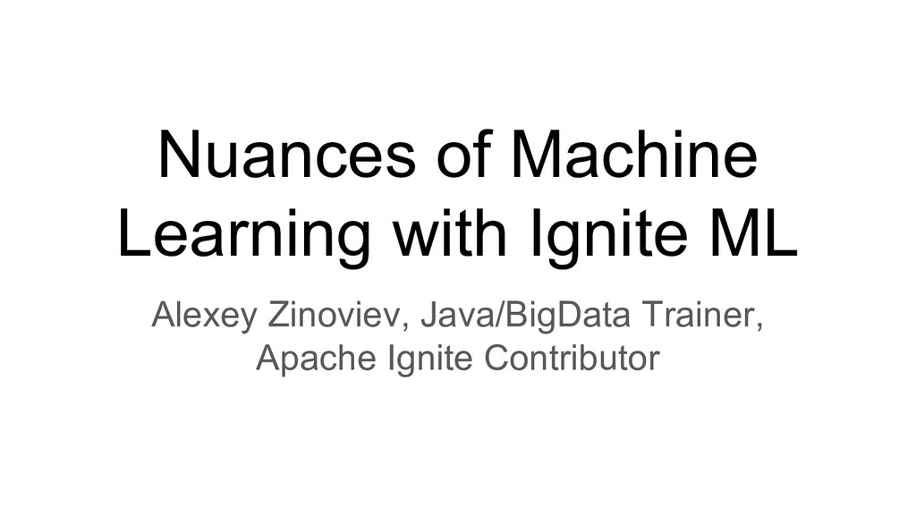 Nuances of Machine Learning with Ignite ML Alex...