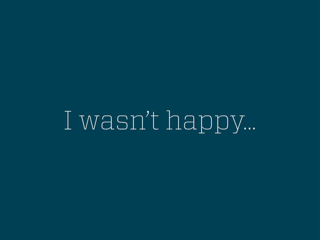 I wasn't happy...