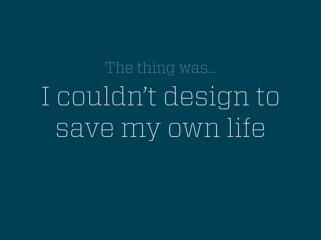 I couldn't design to save my own life The thing...