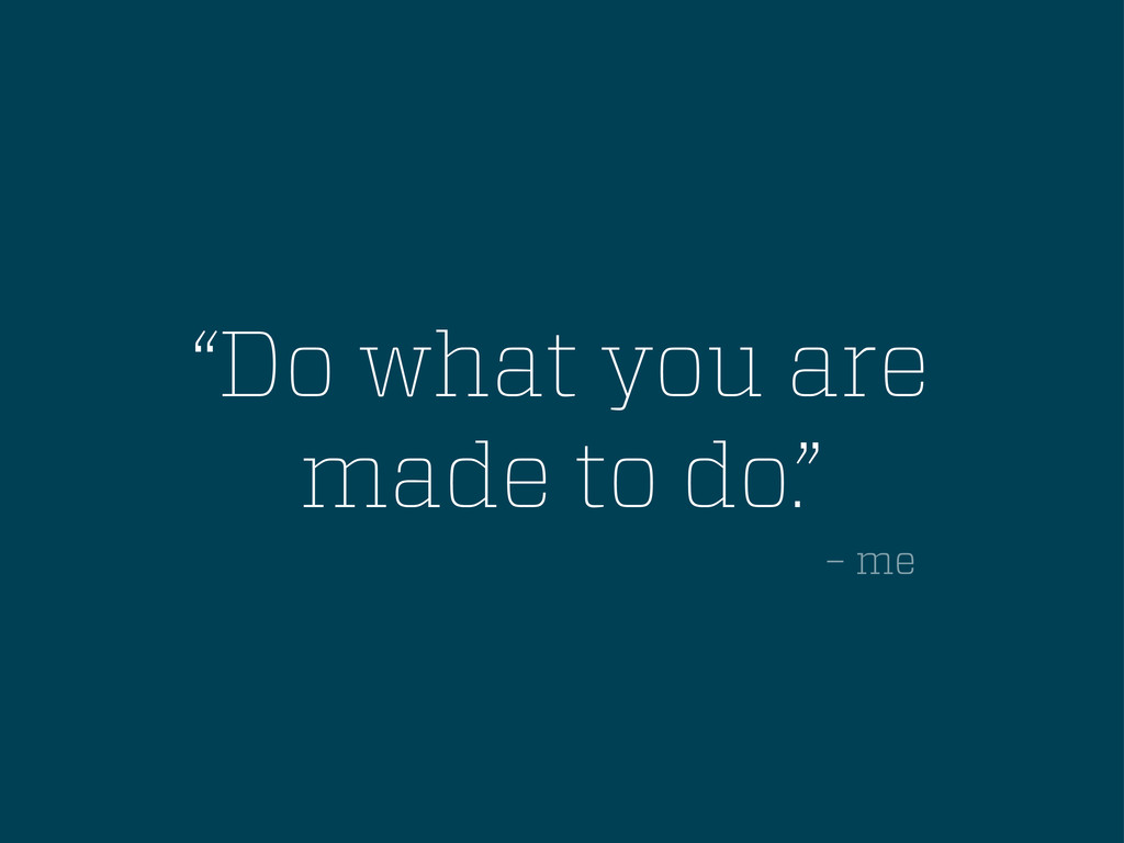 """""""Do what you are made to do."""" – me"""