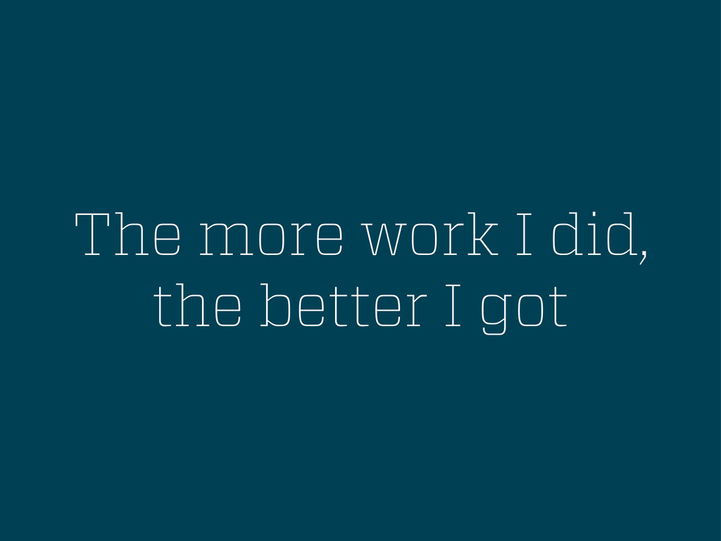 The more work I did, the better I got