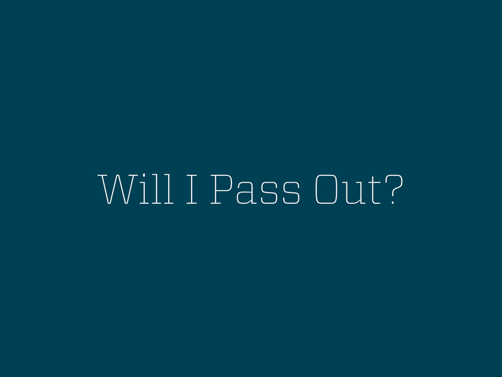 Will I Pass Out?