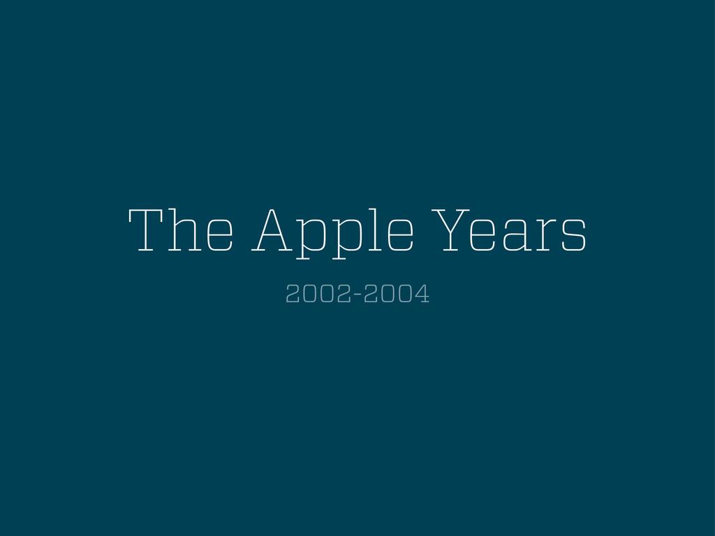 The Apple Years 2002-2004