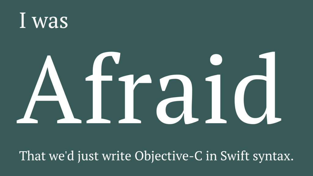 I was Afraid That we'd just write Objective-C i...