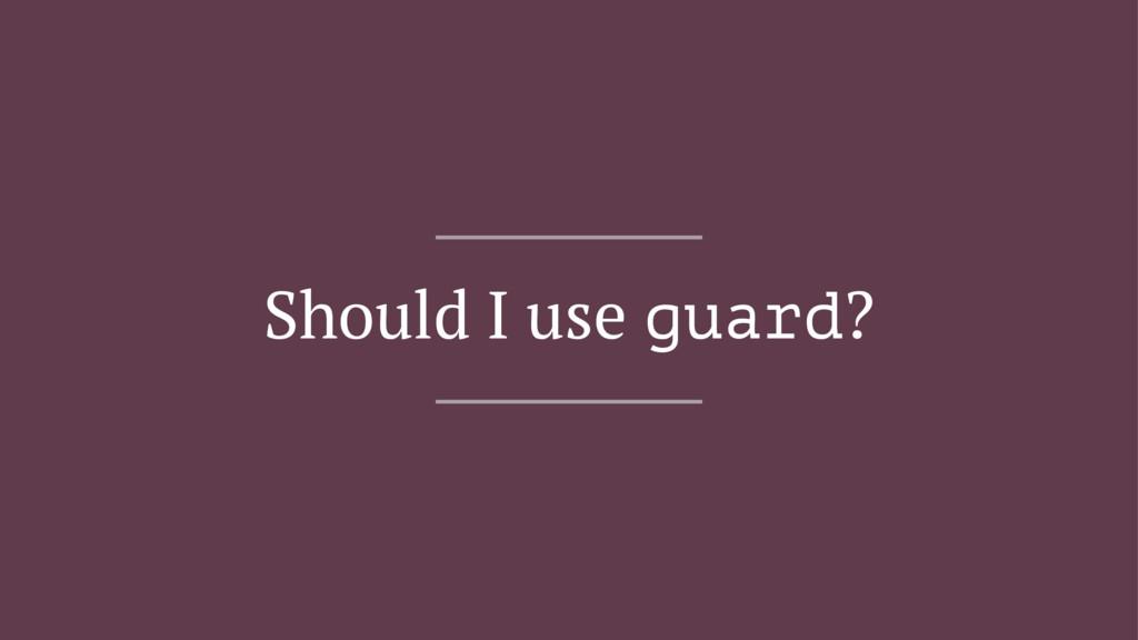 Should I use guard?
